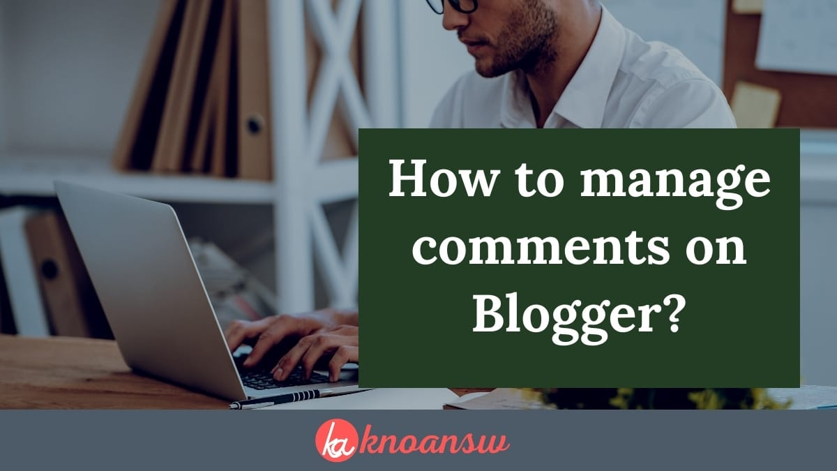 How To Manage Comments On Your Blogger Blog? (Easy Steps)